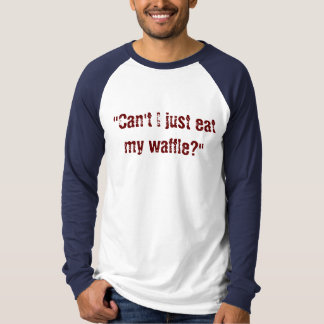 """Can't I just eat my waffle?"" T-Shirt"