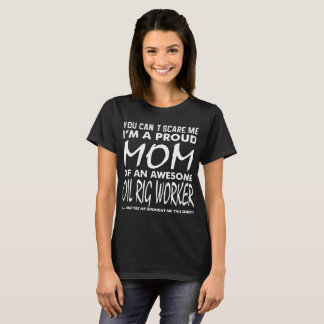 Cant Scare Me Proud Mom Awesome Oil Rig Worker T-Shirt