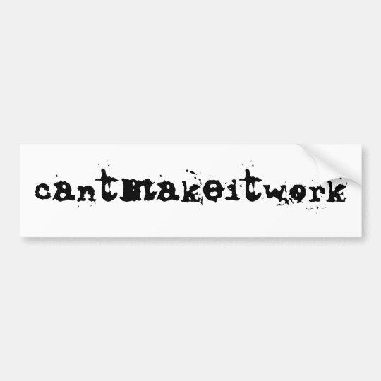 cantmakeitwork - bumper sticker