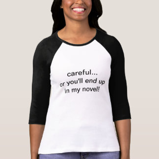 careful...or you'll end up in my novel! shirts
