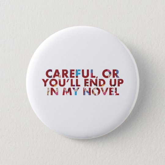 Careful, or you'll end up in my novel (with faces) 6 cm round badge