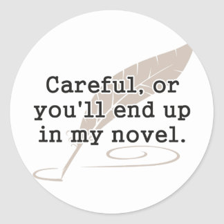 Careful, or You'll End Up In My Novel Writer Round Sticker