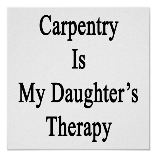 Carpentry Is My Daughter's Therapy Posters