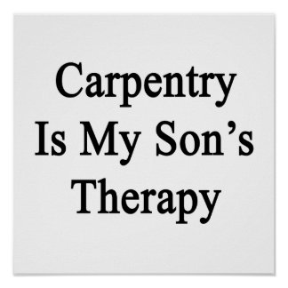 Carpentry Is My Son s Therapy Print