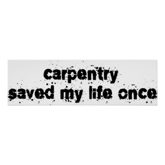 Carpentry Saved My Life Once Posters