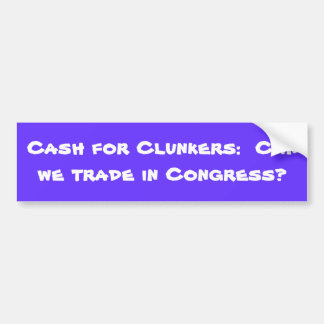 Cash for Clunkers:  Can we trade in Congress? Bumper Sticker