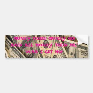 cash, MONEY COME! MONEY GO! AND ALL MONEY TOLD ... Bumper Sticker
