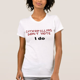 Caterpillars Don't Vote Tee Shirt