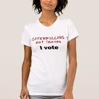 Caterpillars Eat Leaves - I VOTE Tee Shirt