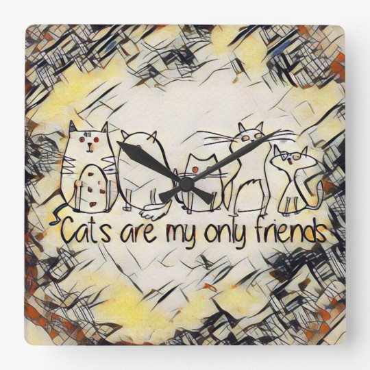 Cats Are My Only Friends Square Wall Clock