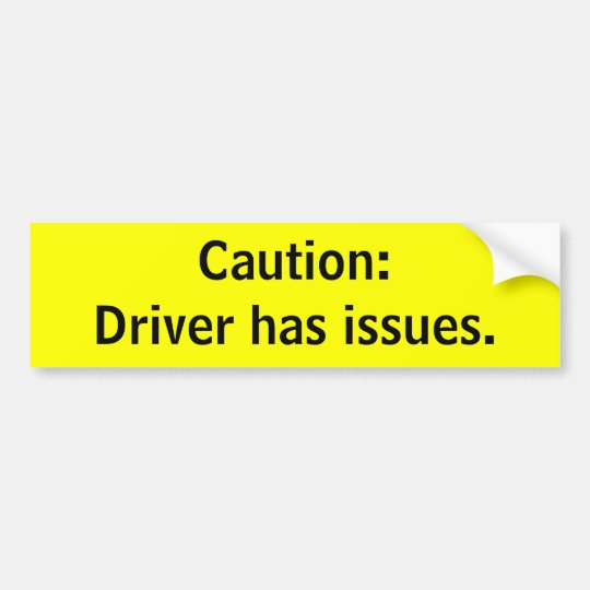 Caution:Driver has issues. Bumper Sticker