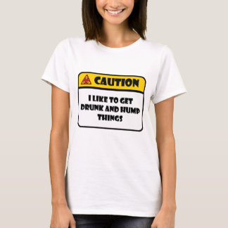 CAUTION - I LIKE TO GET DRUNK AND HUMP THINGS T-Shirt