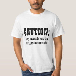 CAUTION: I May Randomly Burst Into Song and Dance Tee Shirt