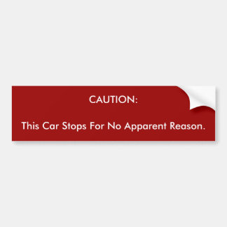 CAUTION:, This Car Stops For No Apparent Reason. Bumper Sticker