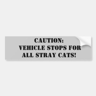Caution: Vehicle stops for all stray cats! Bumper Sticker