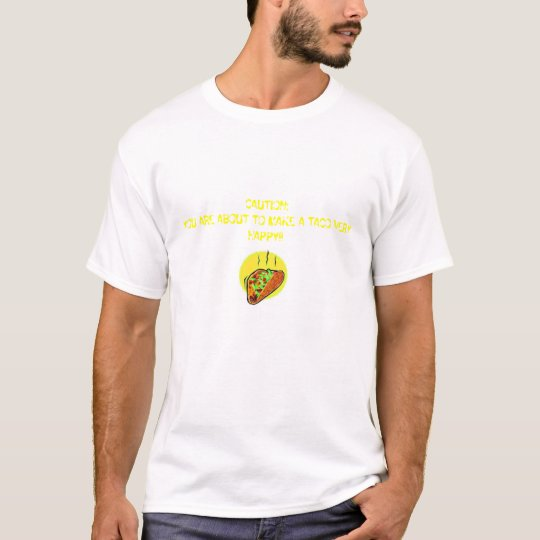 CAUTION: YOU ARE ABOUT TO MAKE A TACO VERY HAPPY!! T-Shirt