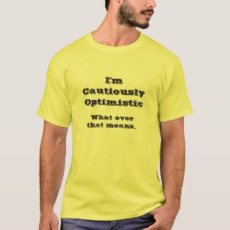 Cautiously Optimistic, What ever that means. T-Shirt
