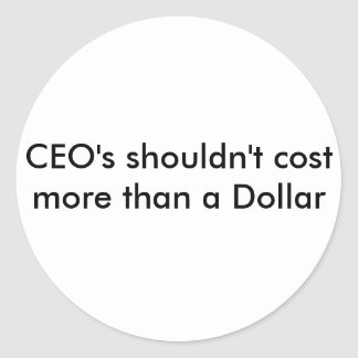 CEO's shouldn't cost more than a Dollar Round Sticker
