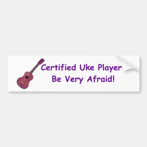Certified Uke Player. Be Very Afraid! Bumper Stickers