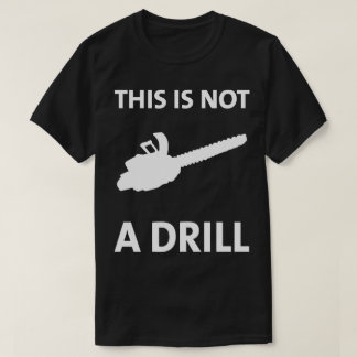 Chainsaw This Is Not A Drill Humorous T-Shirt