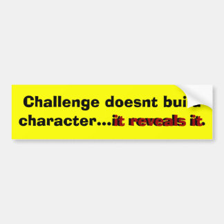 Challenge doesnt build character...it reveals it. bumper sticker