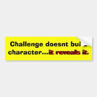 Challenge doesnt build character...it reveals it. bumper sticker