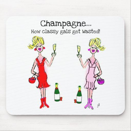 """CHAMPAGNE...HOW CLASSY GALS GET WASTED"" MOUSEPAD"