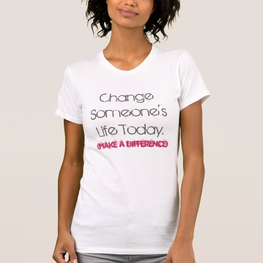 Change Someone's Life Today, (make a difference) T-Shirt