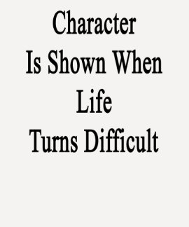 Character Is Shown When Life Turns Difficult T Shirts