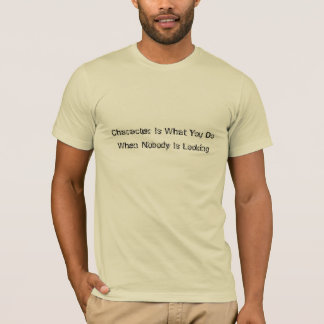 Character is what you do when nobody is looking T-Shirt