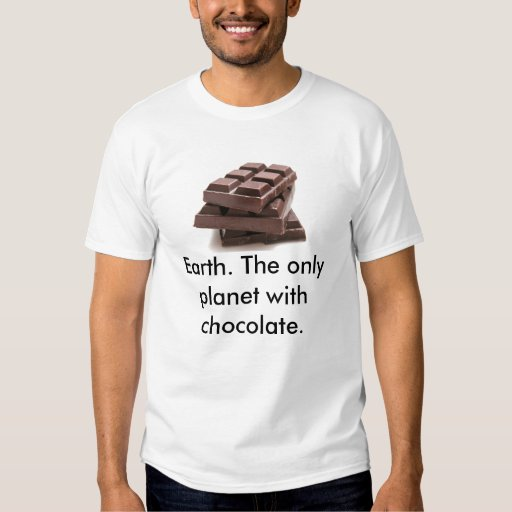 chcolate, Earth. The only planet with chocolate. T Shirt