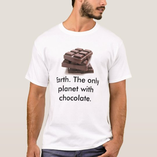 chcolate, Earth. The only planet with chocolate. T-Shirt
