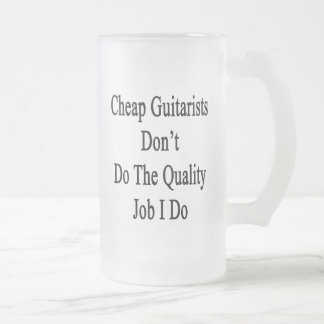 Cheap Guitarists Don't Do The Quality Job I Do Glass Beer Mugs