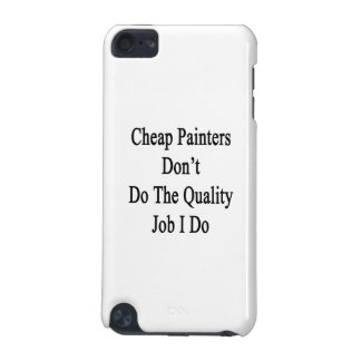 Cheap Painters Don't Do The Quality Job I Do iPod Touch 5G Case