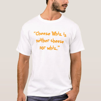 """""""Cheese Whiz is neither cheese nor whiz."""" T-Shirt"""