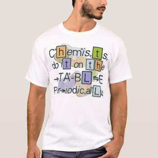 Chemists do it on the table periodically T-shirt