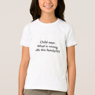 Child says:What is wrong with this family??? T-Shirt
