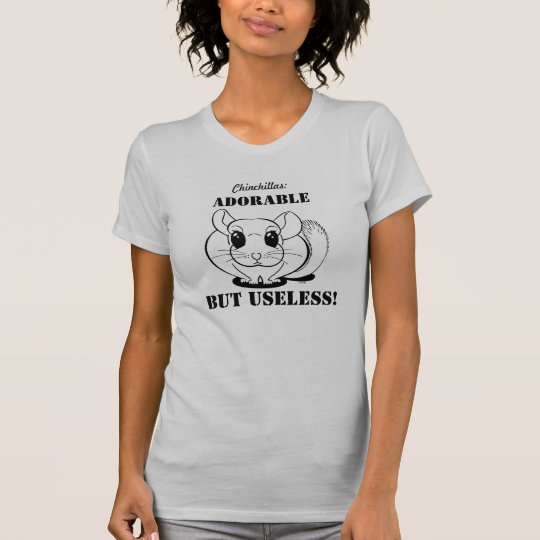 Chinchillas: Adorable but Useless, T-Shirt