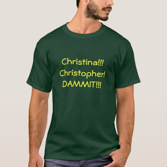 Christina!!! Christopher! DAMMIT!!! T-Shirt