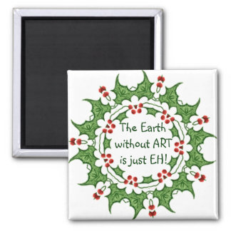 Christmas Holly The Earth without ART is just EH! Magnet