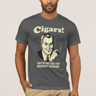 Cigars: Not Just Breakfast Anymore T-Shirt