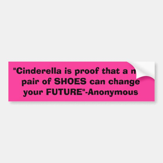 """""""Cinderella is proof that a new pair of SHOES c... Bumper Sticker"""