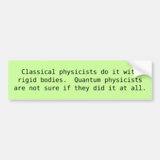 Classical physicists do it with rigid bodies bumper stickers