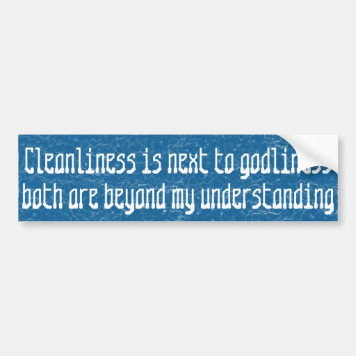 Cleanliness is next to godliness  ... bumper sticker