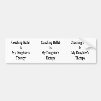 Coaching Ballet Is My Daughter s Therapy Bumper Sticker