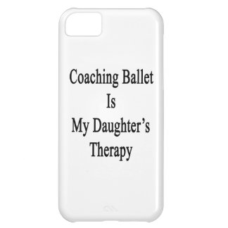 Coaching Ballet Is My Daughter s Therapy Cover For iPhone 5C