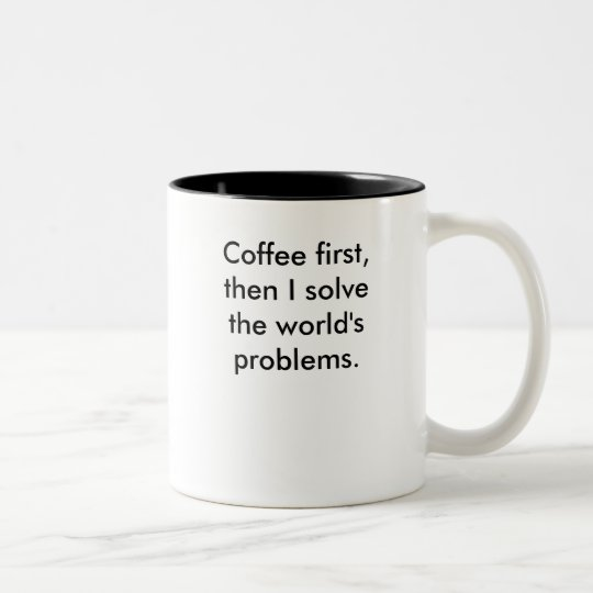Coffee first,then I solvethe world's problems. Two-Tone Coffee Mug