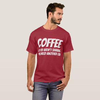 Coffee: If You're Not Shaking You Need Another Cup T-Shirt