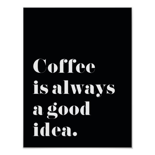 Coffee is always a good idea Print Poster