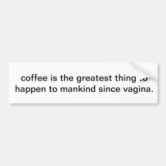 coffee is the greatest thing to happen to mankind bumper sticker
